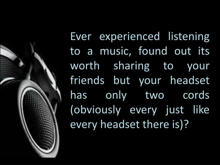 Ever experienced listening to a music, found out its worth sharing to your friends but your headset has only two cords (obviously every just like every headset there is)?