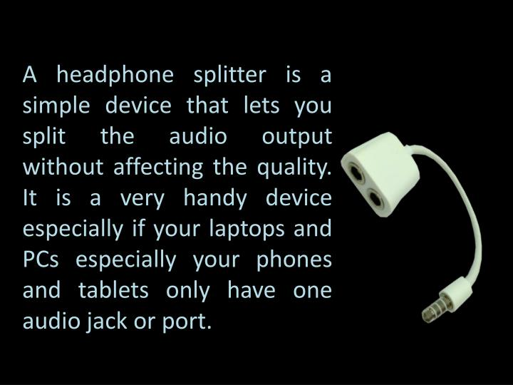 A headphone splitter is a simple device that lets you split the audio output without affecting the quality. It is a very handy device especially if your laptops and PCs especially your phones and tablets only have one audio jack or port.