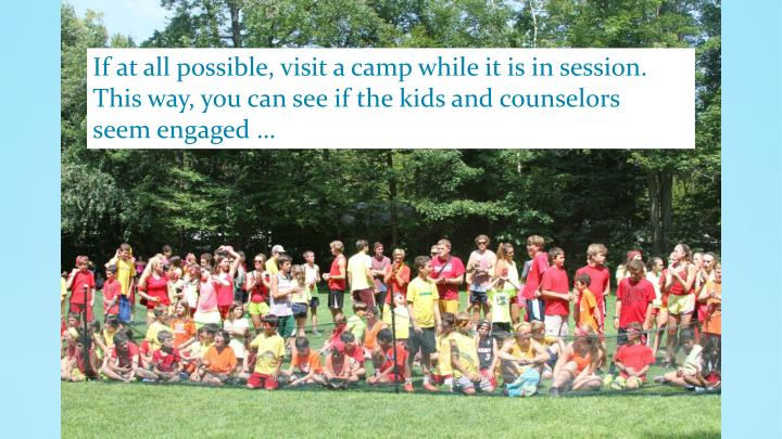 If at all possible, visit a camp while it is in session.