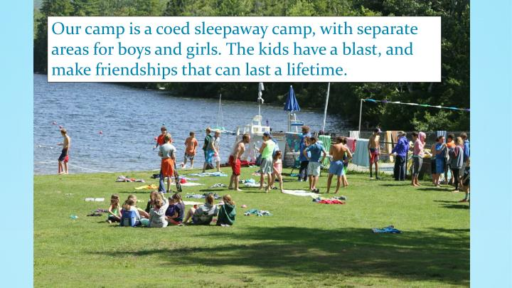 Our camp is a coed sleepaway camp, with separate