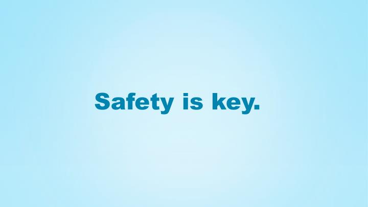 Safety is key.