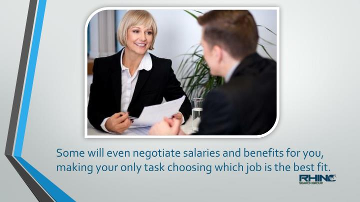 Some will even negotiate salaries and benefits for you,