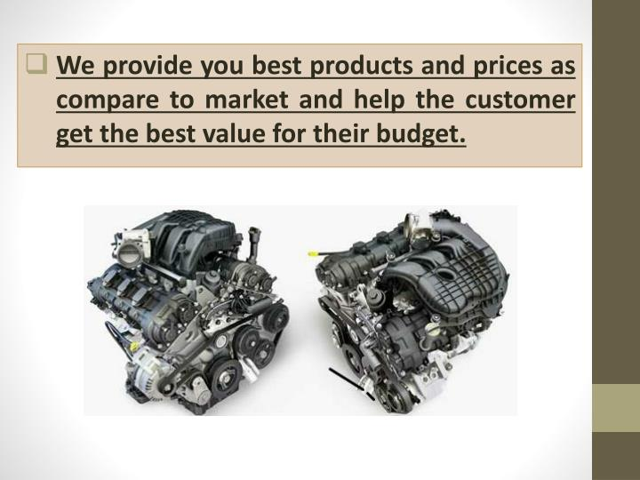 We provide you best products and prices as compare to market and help the customer get the best value for their budget.