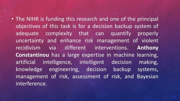 The NIHR is funding this research and one of the principal objectives of this task is for a decision backup system of adequate complexity that can quantify properly uncertainty and enhance risk management of violent recidivism via different interventions.