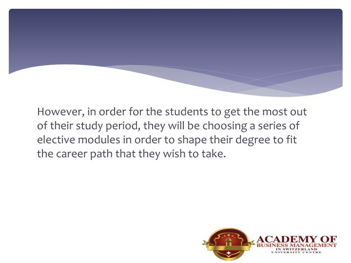 However, in order for the students to get the most out of their study period, they will be choosing a series of elective modules in order to shape their degree to fit the career path that they wish to take.