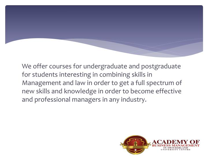 We offer courses for undergraduate and postgraduate for students interesting in combining skills in Management and law in order to get a full spectrum of new skills and knowledge in order to become effective and professional managers in any industry.