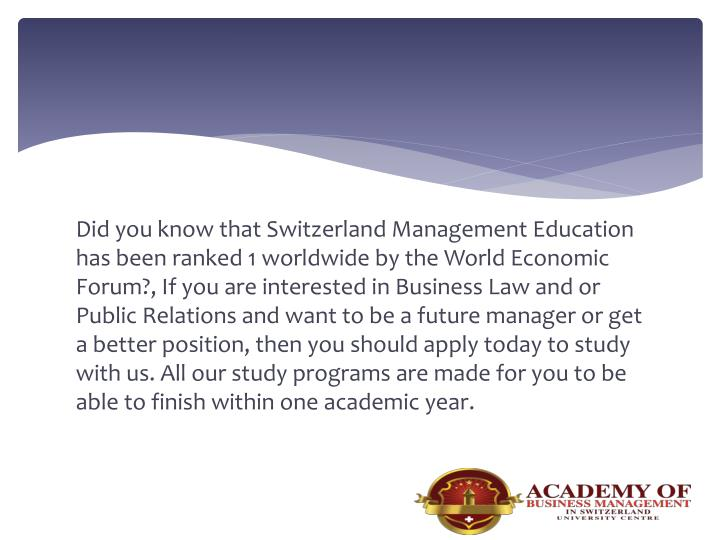 Did you know that Switzerland Management Education has been ranked 1 worldwide by the World Economic Forum?, If you are interested in Business Law and or Public Relations and want to be a future manager or get a better position, then you should apply today to study with us. All our study programs are made for you to be able to finish within one academic year