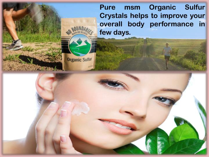 Pure msm Organic Sulfur Crystals helps to improve your overall body performance in few days.