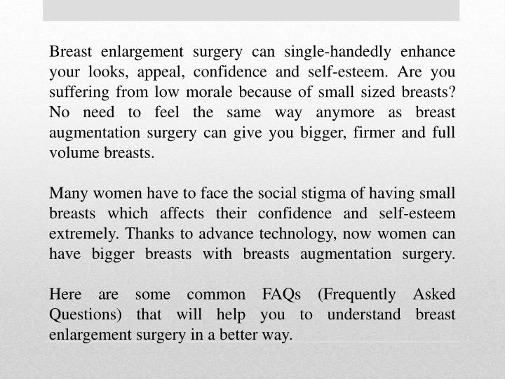 Breast enlargement surgery can single-handedly enhance your looks, appeal, confidence and self-esteem. Are you suffering from low morale because of small sized breasts? No need to feel the same way anymore as breast augmentation surgery can give you bigger, firmer and full volume breasts