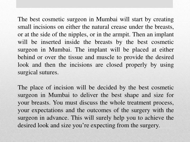 The best cosmetic surgeon in Mumbai will start by creating small incisions on either the natural crease under the breasts, or at the side of the nipples, or in the armpit. Then an implant will be inserted inside the breasts by the best cosmetic surgeon in Mumbai. The implant will be placed at either behind or over the tissue and muscle to provide the desired look and then the incisions are closed properly by using surgical sutures