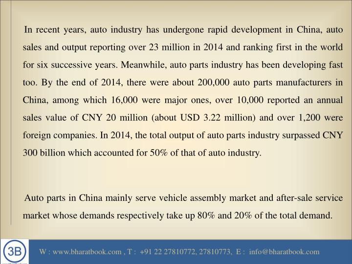 In recent years, auto industry has undergone rapid development in China, auto sales and output reporting over 23 million in 2014 and ranking first in the world for six successive years. Meanwhile, auto parts industry has been developing fast too. By the end of 2014, there were about 200,000 auto parts manufacturers in China, among which 16,000 were major ones, over 10,000 reported an annual sales value of CNY 20 million (about USD 3.22 million) and over 1,200 were foreign companies. In 2014, the total output of auto parts industry surpassed CNY 300 billion which accounted for 50% of that of auto industry.
