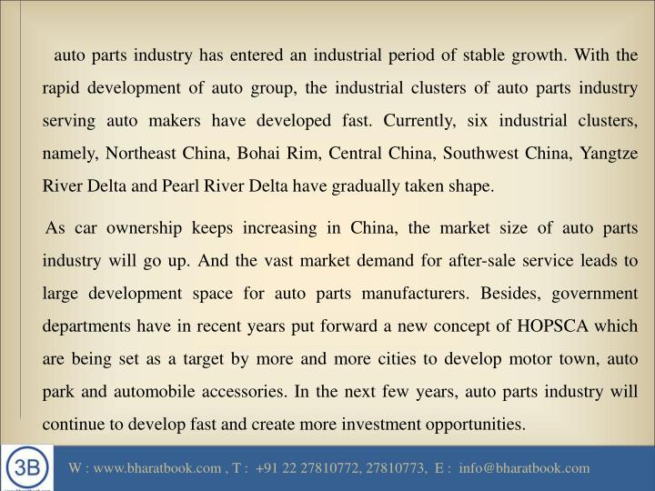 auto parts industry has entered an industrial period of stable growth. With the rapid development of auto group, the industrial clusters of auto parts industry serving auto makers have developed fast. Currently, six industrial clusters, namely, Northeast China, Bohai Rim, Central China, Southwest China, Yangtze River Delta and Pearl River Delta have gradually taken shape.
