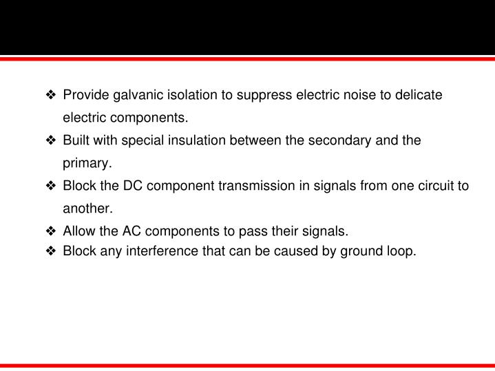 Provide galvanic isolation to suppress electric noise to delicate electric components.
