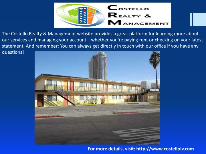 The Costello Realty & Management website provides a great platform for learning more about our services and managing your account—whether you're paying rent or checking on your latest statement. And remember: You can always get directly in touch with our office if you have any questions!