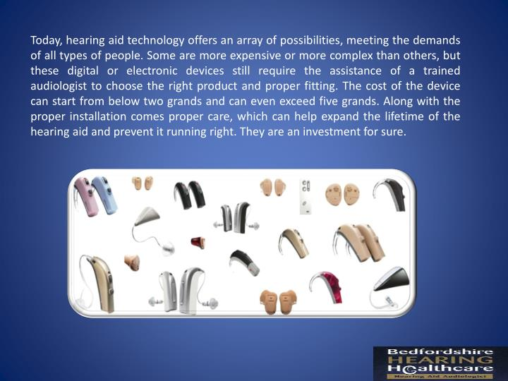 Today, hearing aid technology offers an array of possibilities, meeting the demands of all types of people. Some are more expensive or more complex than others, but these digital or electronic devices still require the assistance of a trained audiologist to choose the right product and proper fitting. The cost of the device can start from below two grands and can even exceed five grands