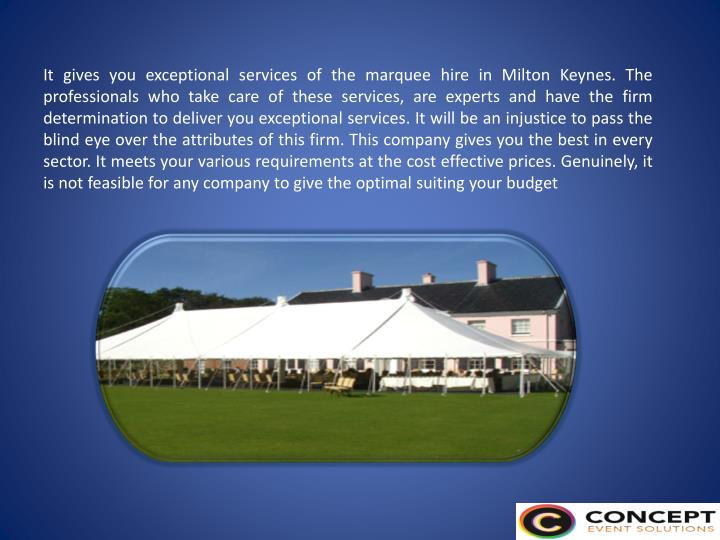 It gives you exceptional services of the marquee hire in Milton Keynes. The professionals who take care of these services, are experts and have the firm determination to deliver you exceptional services. It will be an injustice to pass the blind eye over the attributes of this firm. This company gives you the best in every sector. It meets your various requirements at the cost effective prices. Genuinely, it is not feasible for any company to give the optimal suiting your budget