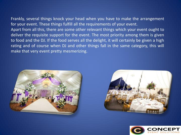 Frankly, several things knock your head when you have to make the arrangement for your event. These things fulfill all the requirements of your event
