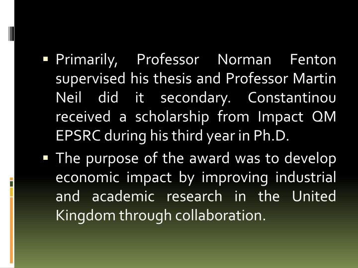 Primarily, Professor Norman Fenton supervised his thesis and Professor Martin Neil did it secondary.