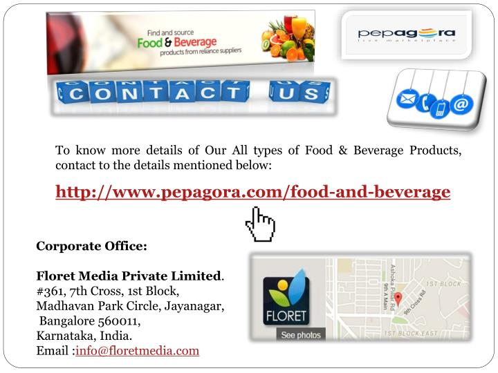 To know more details of Our All types of Food & Beverage Products, contact to the details mentioned below: