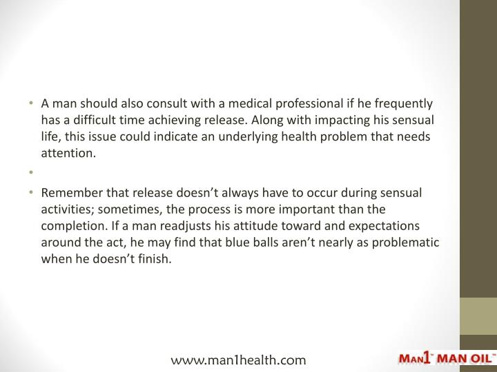 A man should also consult with a medical professional if he frequently has a difficult time achieving release. Along with impacting his sensual life, this issue could indicate an underlying health problem that needs attention.
