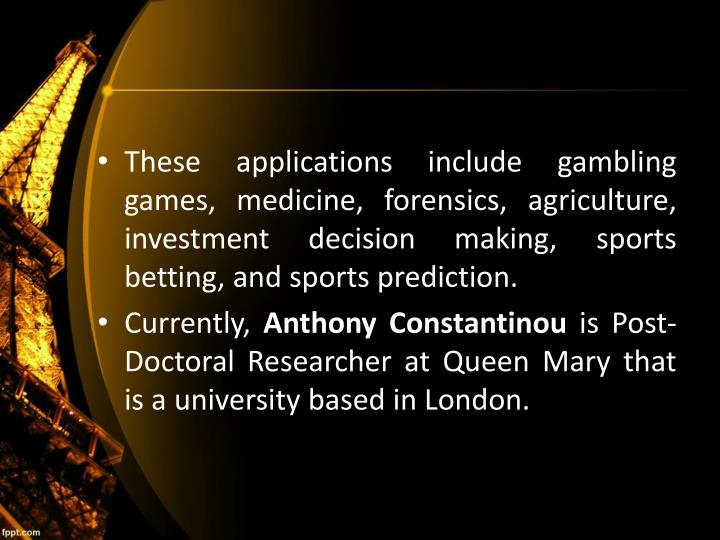 These applications include gambling games, medicine, forensics, agriculture, investment decision making, sports betting, and sports prediction.