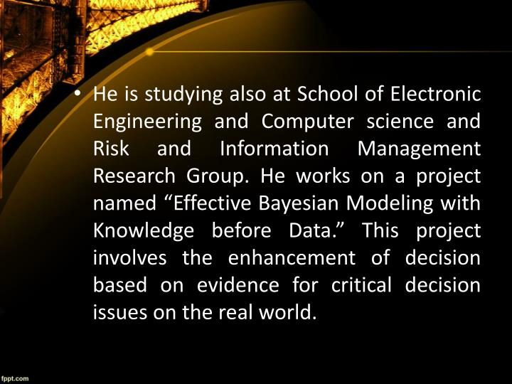 """He is studying also at School of Electronic Engineering and Computer science and Risk and Information Management Research Group. He works on a project named """"Effective Bayesian Modeling with Knowledge before Data."""" This project involves the enhancement of decision based on evidence for critical decision issues on the real world."""