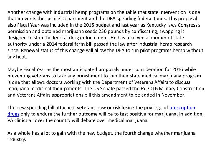 Another change with industrial hemp programs on the table that state intervention is one that prevents the Justice Department and the DEA spending federal funds. This proposal also Fiscal Year was included in the 2015 budget and last year as Kentucky laws Congress's permission and obtained marijuana seeds 250 pounds by confiscating, swapping is designed to stop the federal drug enforcement. He has received a number of state authority under a 2014 federal farm bill passed the law after industrial hemp research since. Renewal status of this change will allow the DEA to run pilot programs hemp without any heat