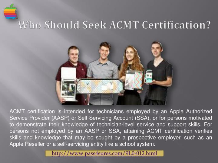ACMT certification is intended for technicians employed by an Apple Authorized