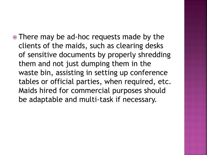 There may be ad-hoc requests made by the clients of the maids, such as clearing desks of sensitive documents by properly shredding them and not just dumping them in the waste bin, assisting in setting up conference tables or official parties, when required, etc. Maids hired for commercial purposes should be adaptable and multi-task if necessary.