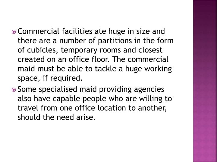 Commercial facilities ate huge in size and there are a number of partitions in the form of cubicles, temporary rooms and closest created on an office floor. The commercial maid must be able to tackle a huge working space, if required.