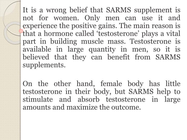 It is a wrong belief that SARMS supplement is not for women. Only men can use it and experience the positive gains. The main reason is that a hormone called 'testosterone' plays a vital part in building muscle mass. Testosterone is available in large quantity in men, so it is believed that they can benefit from SARMS supplements