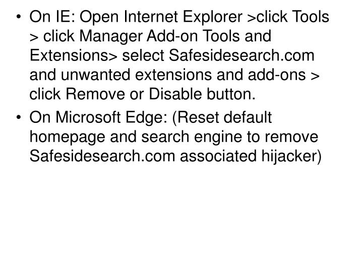 On IE: Open Internet Explorer >click Tools > click Manager Add-on Tools and Extensions> select Safesidesearch.com and unwanted extensions and add-ons > click Remove or Disable button.
