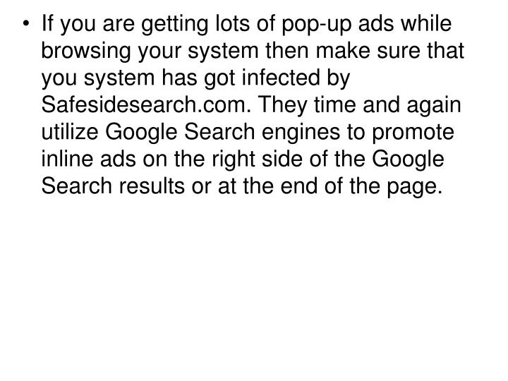 If you are getting lots of pop-up ads while browsing your system then make sure that you system has got infected by Safesidesearch.com. They time and again utilize Google Search engines to promote inline ads on the right side of the Google Search results or at the end of the page.