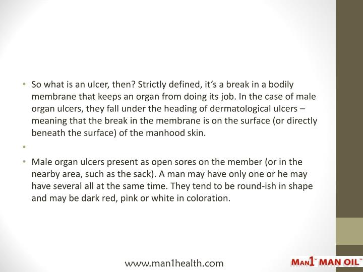 So what is an ulcer, then? Strictly defined, it's a break in a bodily membrane that keeps an organ from doing its job. In the case of male organ ulcers, they fall under the heading of dermatological ulcers – meaning that the break in the membrane is on the surface (or directly beneath the surface) of the manhood skin.