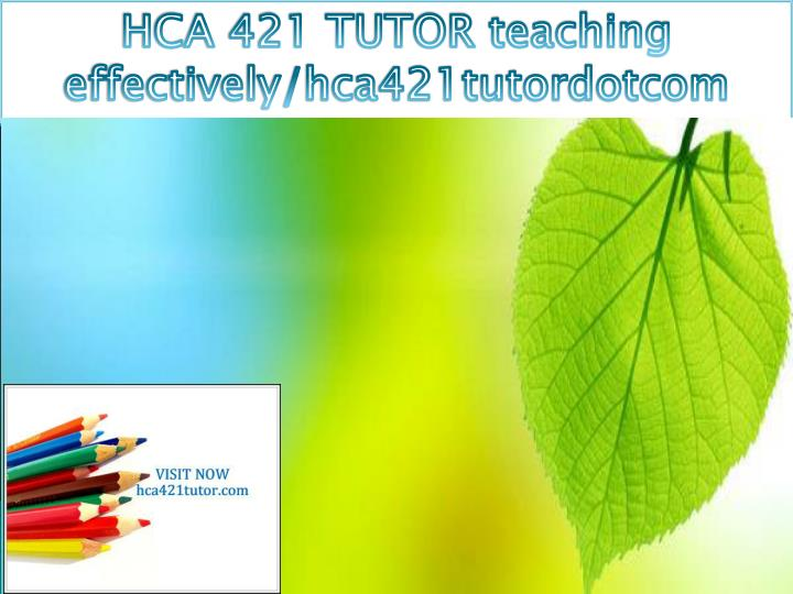 HCA 421 TUTOR teaching effectively/hca421tutordotcom