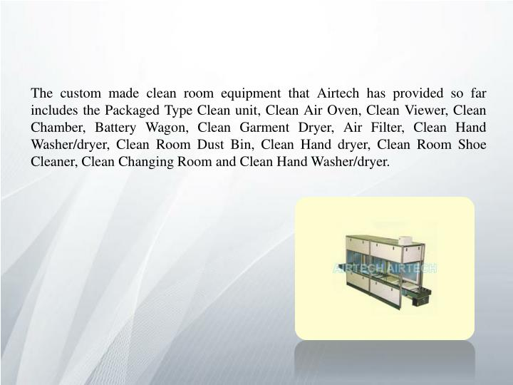 The custom made clean room equipment that Airtech has provided so far includes the Packaged Type Clean unit, Clean Air Oven, Clean Viewer, Clean Chamber, Battery Wagon, Clean Garment Dryer, Air Filter, Clean Hand Washer/dryer, Clean Room Dust Bin, Clean Hand dryer, Clean Room Shoe Cleaner, Clean Changing Room and Clean Hand Washer/dryer.