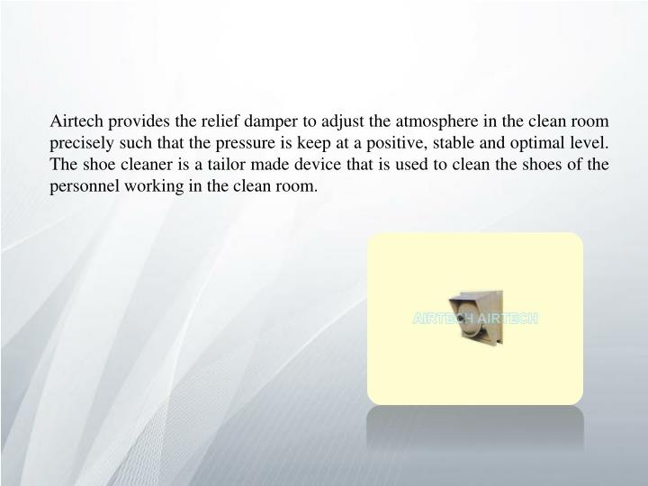 Airtech provides the relief damper to adjust the atmosphere in the clean room precisely such that the pressure is keep at a positive, stable and optimal level. The shoe cleaner is a tailor made device that is used to clean the shoes of the personnel working in the clean room.