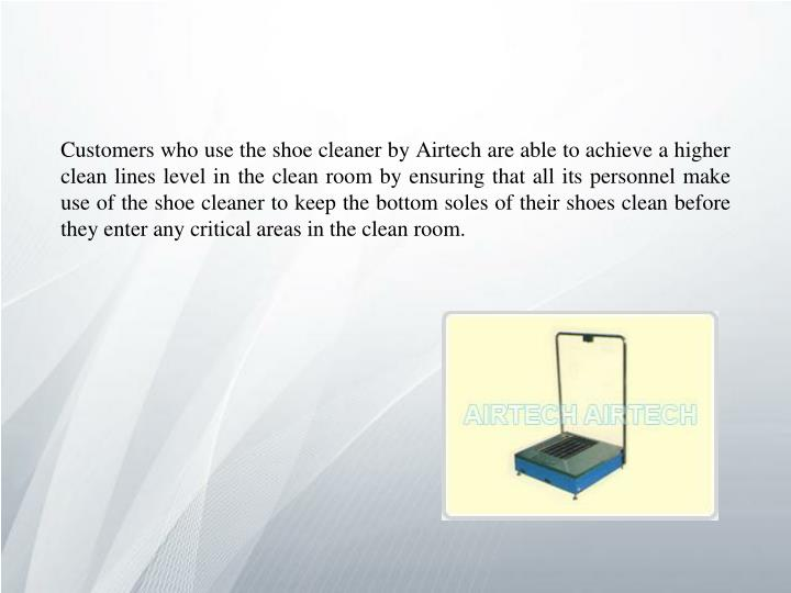 Customers who use the shoe cleaner by Airtech are able to achieve a higher clean lines level in the clean room by ensuring that all its personnel make use of the shoe cleaner to keep the bottom soles of their shoes clean before they enter any critical areas in the clean room.