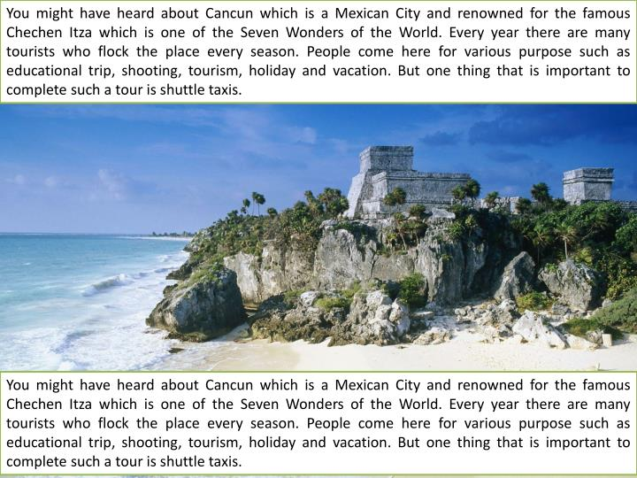 You might have heard about Cancun which is a Mexican City and renowned for the famous Chechen Itza which is one of the Seven Wonders of the World. Every year there are many tourists who flock the place every season. People come here for various purpose such as educational trip, shooting, tourism, holiday and vacation. But one thing that is important to complete such a tour is shuttle taxis.