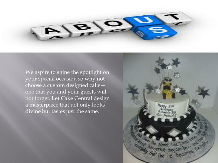 We aspire to shine the spotlight on your special occasion so why not choose a custom designed cake...