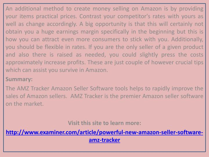 An additional method to create money selling on Amazon is by providing your items practical prices. Contrast your competitor's rates with yours as well as change accordingly. A big opportunity is that this will certainly not obtain you a huge earnings margin specifically in the beginning but this is how you can attract even more consumers to stick with you. Additionally, you should be flexible in rates. If you are the only seller of a given product and also there is raised as needed, you could slightly press the costs approximately increase profits. These are just couple of however crucial tips which can assist you survive in Amazon.
