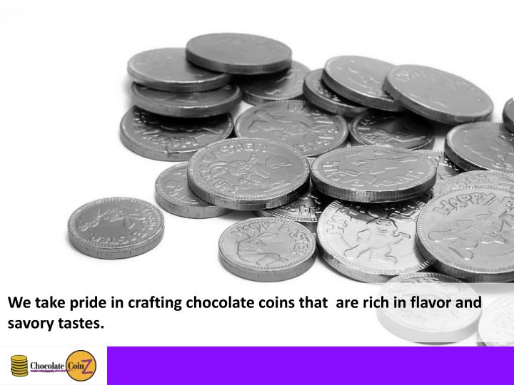 We take pride in crafting chocolate coins that  are rich in flavor and savory tastes.