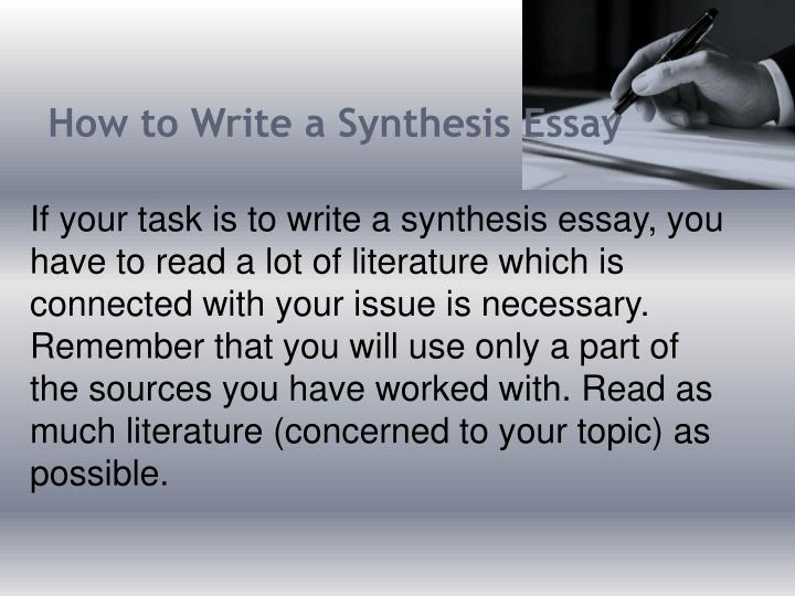 how to write a synthesis essay The two synthesis essay questions below are examples of the question type that has been one of the three free-response questions on the ap english language and composition exam as of the may 2007 exam the synthesis question asks students to synthesize information from a variety of sources to inform their own discussion of a.