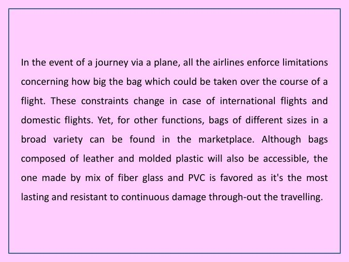 In the event of a journey via a plane, all the airlines enforce limitations concerning how big the bag which could be taken over the course of a flight. These constraints change in case of international flights and domestic flights. Yet, for other functions, bags of different sizes in a broad variety can be found in the marketplace. Although bags composed of leather and molded plastic will also be accessible, the one made by mix of fiber glass and PVC is favored as it's the most lasting and resistant to continuous damage through-out the travelling.