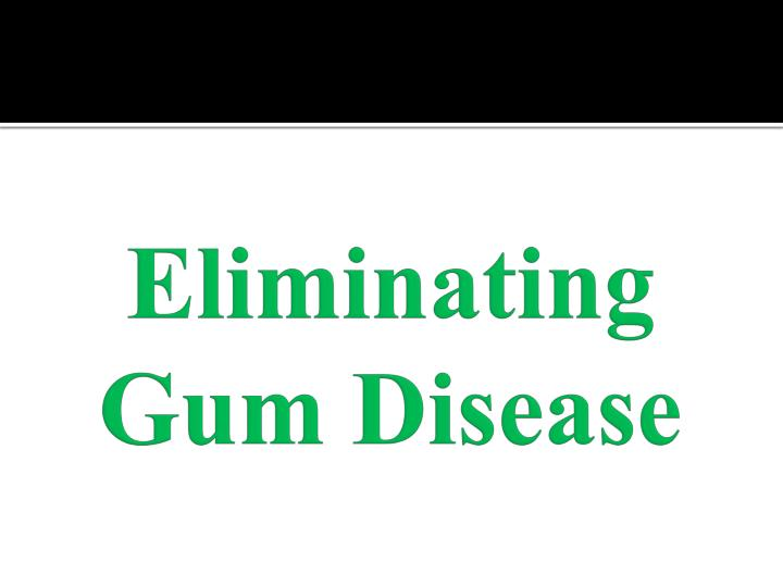 Eliminating gum disease