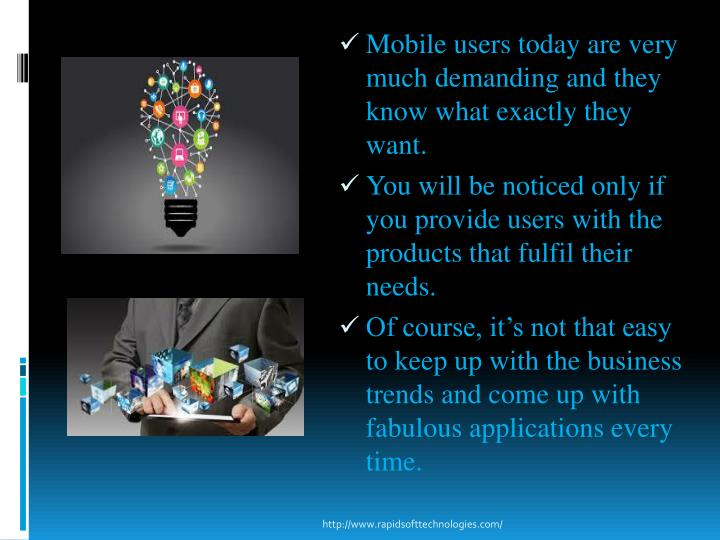 Mobile users today are very much demanding and they know what exactly they want.