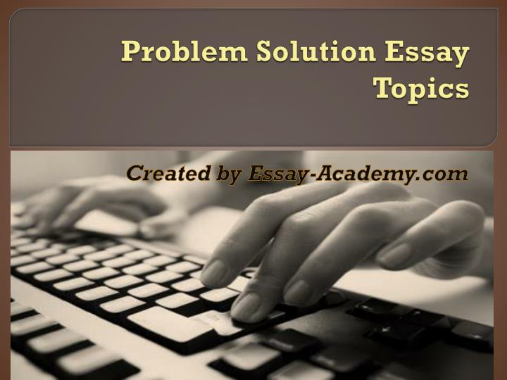 By following the approach of essay writing outlined in this book  you can  avoid a whole range of  Hopefully these problem solution essay topics will  make it