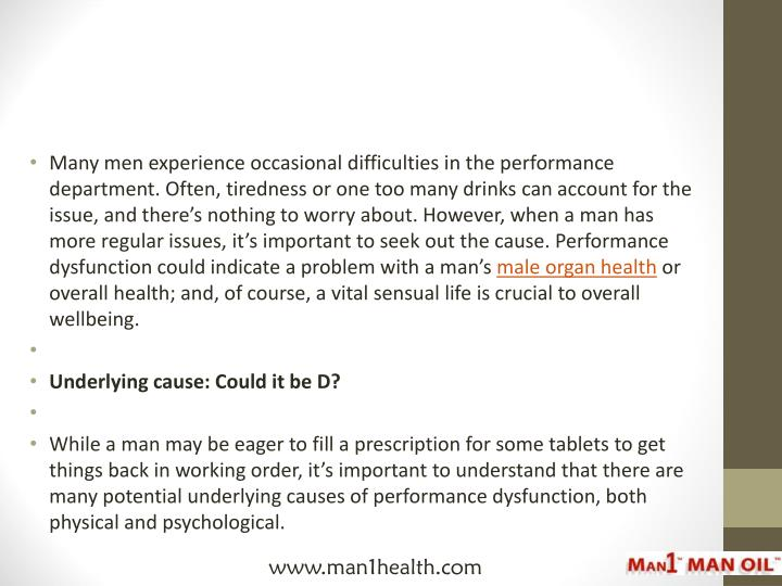Many men experience occasional difficulties in the performance department. Often, tiredness or one too many drinks can account for the issue, and there's nothing to worry about. However, when a man has more regular issues, it's important to seek out the cause. Performance dysfunction could indicate a problem with a man's