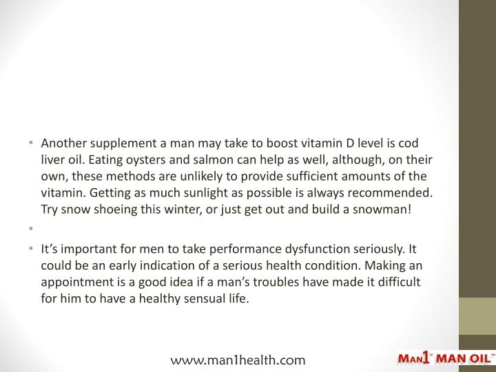Another supplement a man may take to boost vitamin D level is cod liver oil. Eating oysters and salmon can help as well, although, on their own, these methods are unlikely to provide sufficient amounts of the vitamin. Getting as much sunlight as possible is always recommended. Try snow shoeing this winter, or just get out and build a snowman!