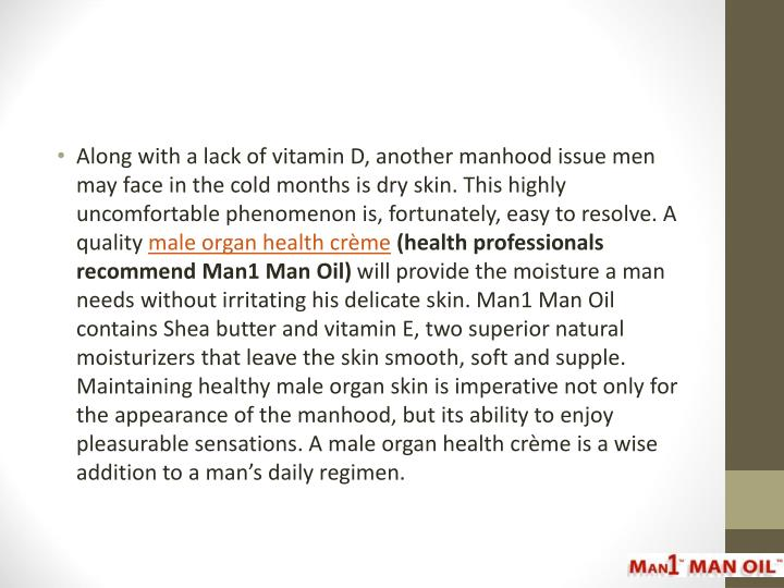Along with a lack of vitamin D, another manhood issue men may face in the cold months is dry skin. This highly uncomfortable phenomenon is, fortunately, easy to resolve. A quality